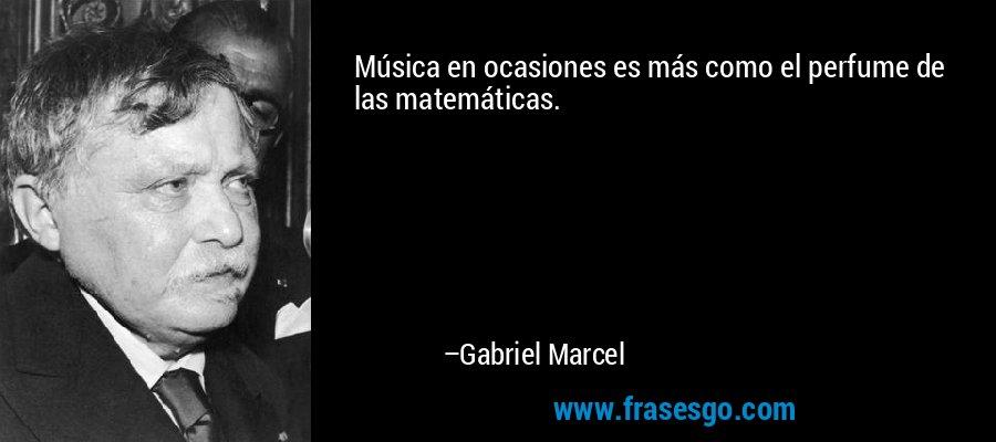 Música en ocasiones es más como el perfume de las matemáticas. – Gabriel Marcel