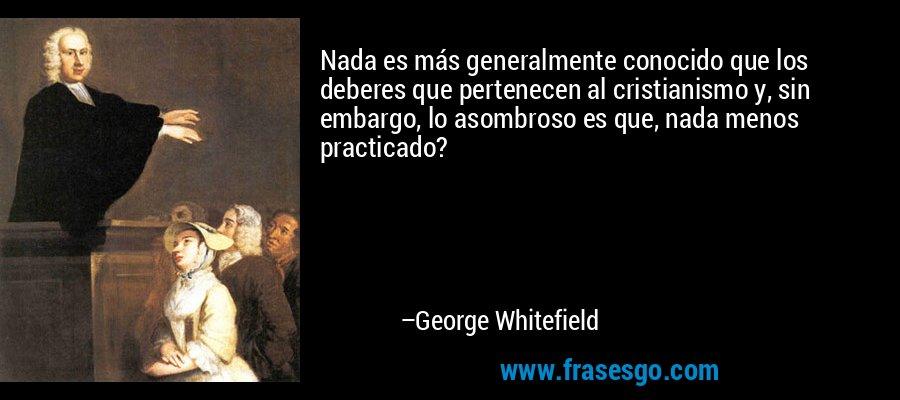 Nada es más generalmente conocido que los deberes que pertenecen al cristianismo y, sin embargo, lo asombroso es que, nada menos practicado? – George Whitefield