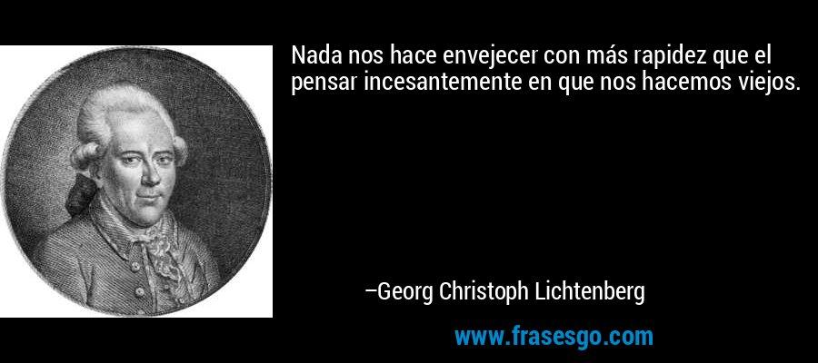 Nada nos hace envejecer con más rapidez que el pensar incesantemente en que nos hacemos viejos. – Georg Christoph Lichtenberg