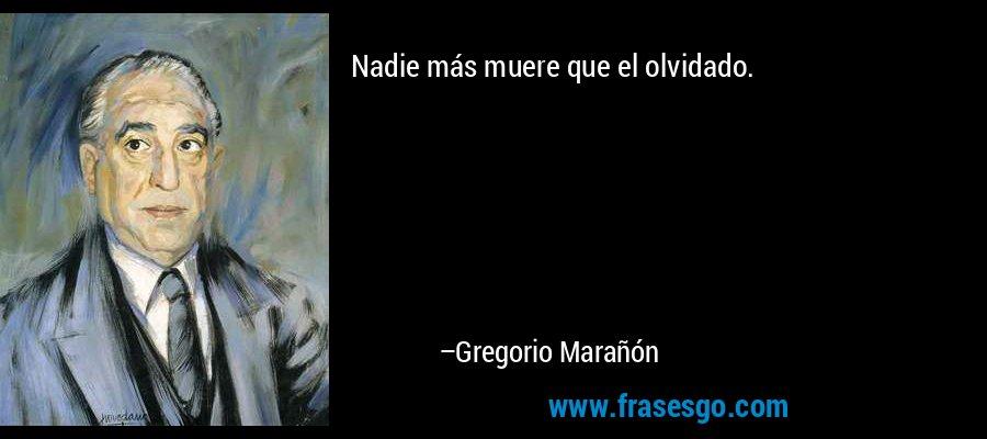 Nadie más muere que el olvidado. – Gregorio Marañón