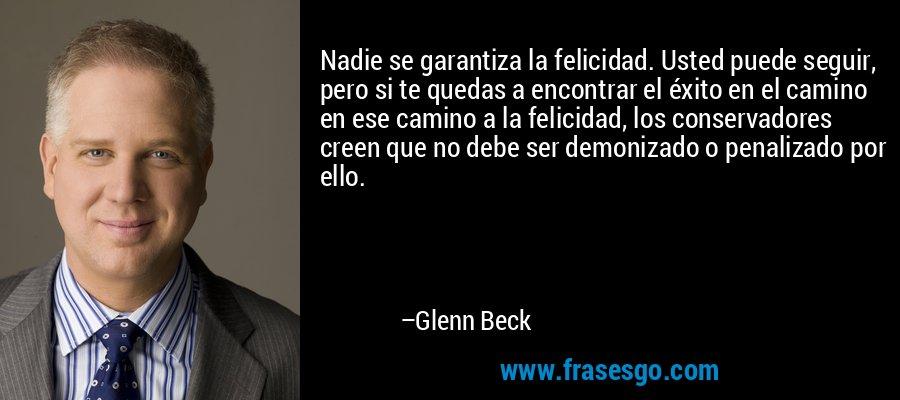 Nadie se garantiza la felicidad. Usted puede seguir, pero si te quedas a encontrar el éxito en el camino en ese camino a la felicidad, los conservadores creen que no debe ser demonizado o penalizado por ello. – Glenn Beck