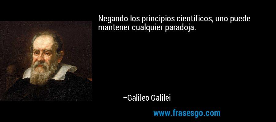 Negando los principios científicos, uno puede mantener cualquier paradoja. – Galileo Galilei