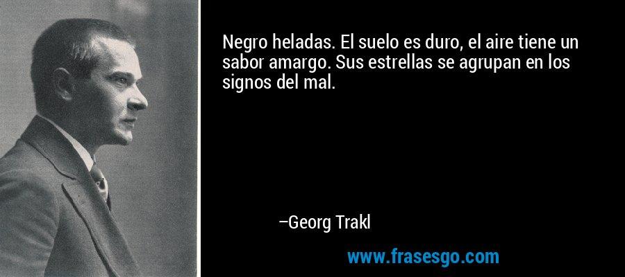 Negro heladas. El suelo es duro, el aire tiene un sabor amargo. Sus estrellas se agrupan en los signos del mal. – Georg Trakl