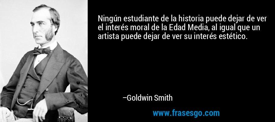 Ningún estudiante de la historia puede dejar de ver el interés moral de la Edad Media, al igual que un artista puede dejar de ver su interés estético. – Goldwin Smith