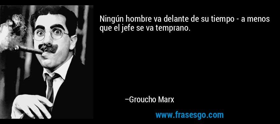 Ningún hombre va delante de su tiempo - a menos que el jefe se va temprano. – Groucho Marx