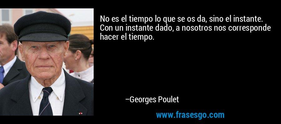 No es el tiempo lo que se os da, sino el instante. Con un instante dado, a nosotros nos corresponde hacer el tiempo. – Georges Poulet