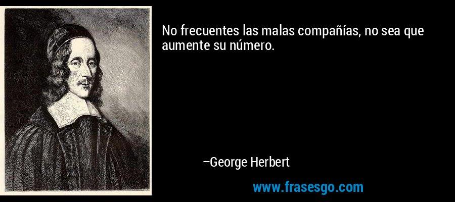 No frecuentes las malas compañías, no sea que aumente su número. – George Herbert