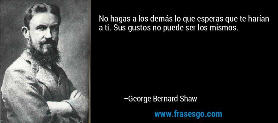 No hagas a los demás lo que esperas que te harían a ti. Sus gustos no puede ser los mismos. – George Bernard Shaw