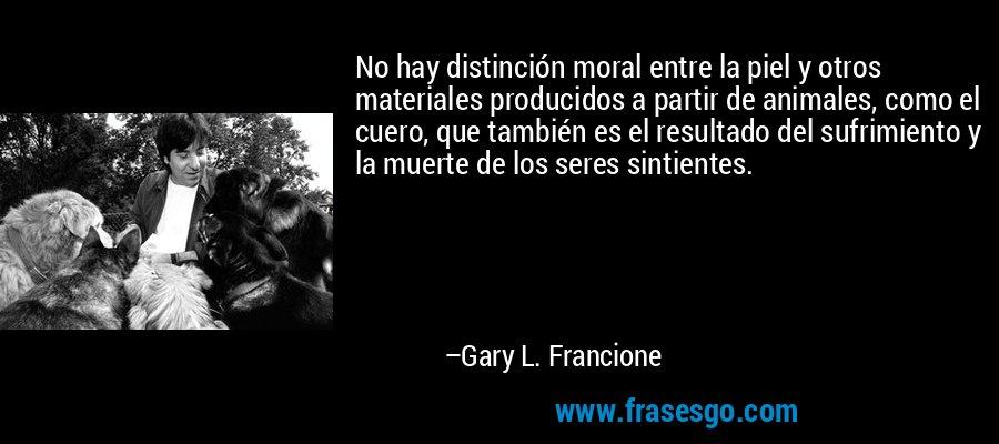 No hay distinción moral entre la piel y otros materiales producidos a partir de animales, como el cuero, que también es el resultado del sufrimiento y la muerte de los seres sintientes. – Gary L. Francione