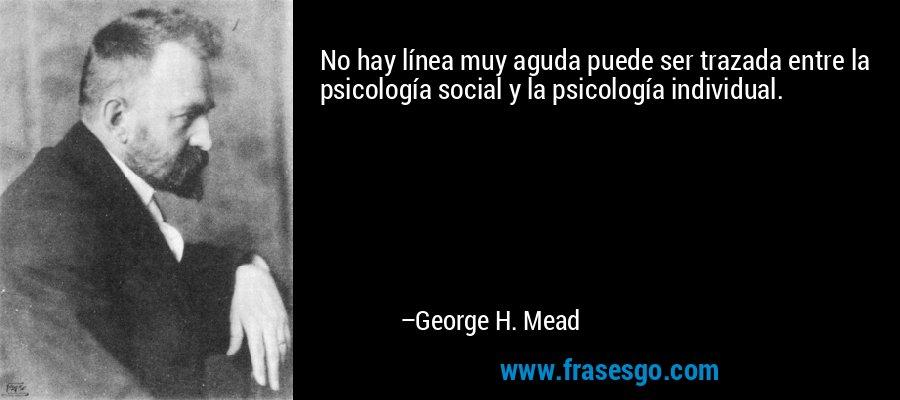 No hay línea muy aguda puede ser trazada entre la psicología social y la psicología individual. – George H. Mead