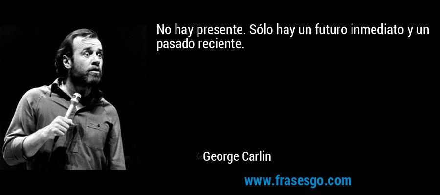 No hay presente. Sólo hay un futuro inmediato y un pasado reciente. – George Carlin