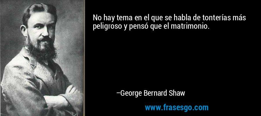 No hay tema en el que se habla de tonterías más peligroso y pensó que el matrimonio. – George Bernard Shaw
