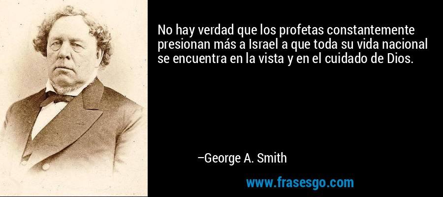 No hay verdad que los profetas constantemente presionan más a Israel a que toda su vida nacional se encuentra en la vista y en el cuidado de Dios. – George A. Smith