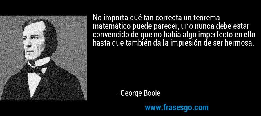 No importa qué tan correcta un teorema matemático puede parecer, uno nunca debe estar convencido de que no había algo imperfecto en ello hasta que también da la impresión de ser hermosa. – George Boole
