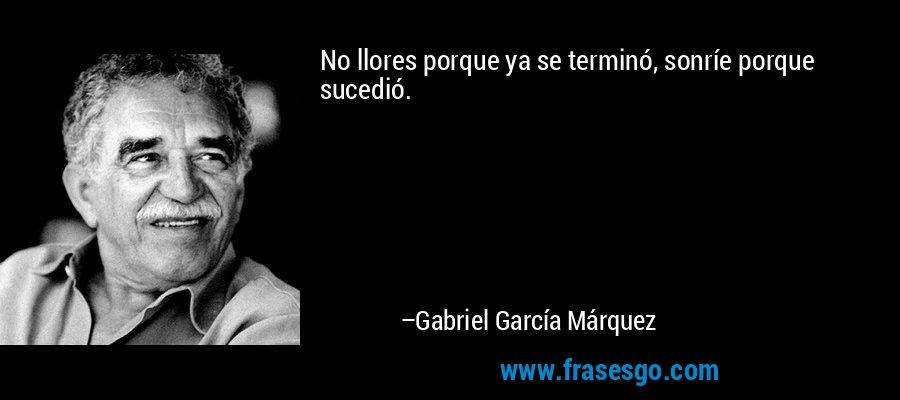 No llores porque ya se terminó, sonríe porque sucedió. – Gabriel García Márquez