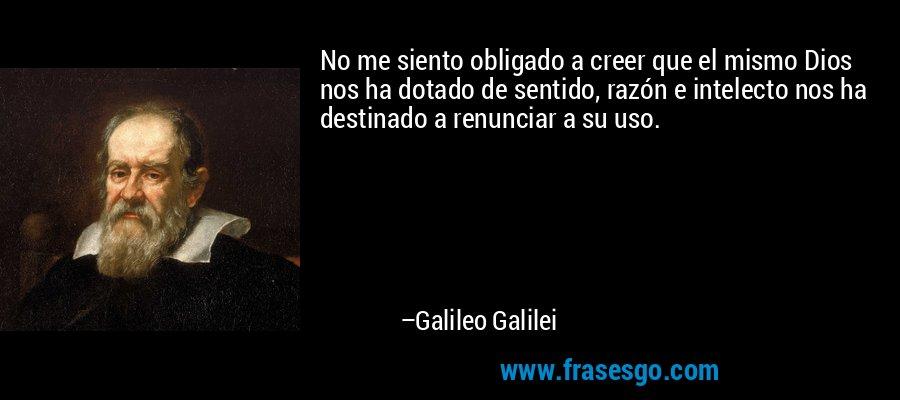 No me siento obligado a creer que el mismo Dios nos ha dotado de sentido, razón e intelecto nos ha destinado a renunciar a su uso. – Galileo Galilei