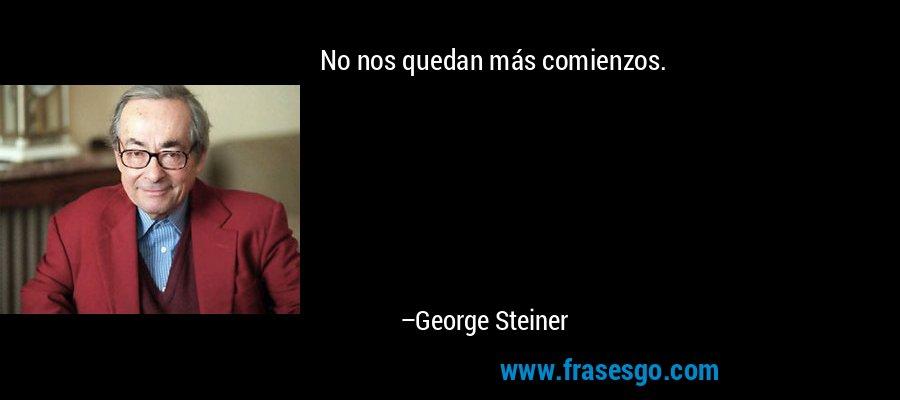 No nos quedan más comienzos. – George Steiner