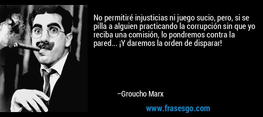 No permitiré injusticias ni juego sucio, pero, si se pilla a alguien practicando la corrupción sin que yo reciba una comisión, lo pondremos contra la pared... ¡Y daremos la orden de disparar! – Groucho Marx