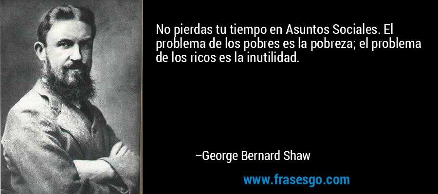 No pierdas tu tiempo en Asuntos Sociales. El problema de los pobres es la pobreza; el problema de los ricos es la inutilidad. – George Bernard Shaw