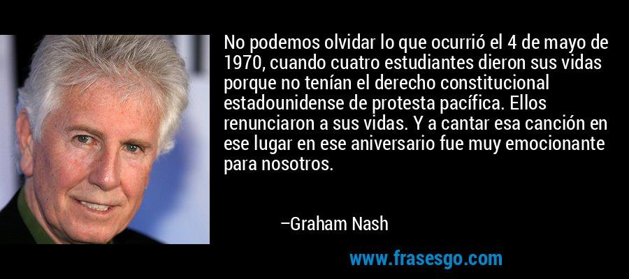 No podemos olvidar lo que ocurrió el 4 de mayo de 1970, cuando cuatro estudiantes dieron sus vidas porque no tenían el derecho constitucional estadounidense de protesta pacífica. Ellos renunciaron a sus vidas. Y a cantar esa canción en ese lugar en ese aniversario fue muy emocionante para nosotros. – Graham Nash