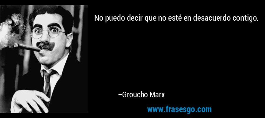 No puedo decir que no esté en desacuerdo contigo. – Groucho Marx