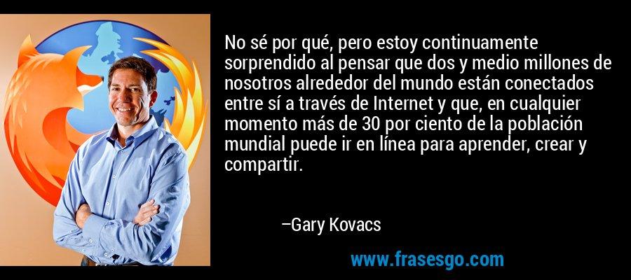 No sé por qué, pero estoy continuamente sorprendido al pensar que dos y medio millones de nosotros alrededor del mundo están conectados entre sí a través de Internet y que, en cualquier momento más de 30 por ciento de la población mundial puede ir en línea para aprender, crear y compartir. – Gary Kovacs