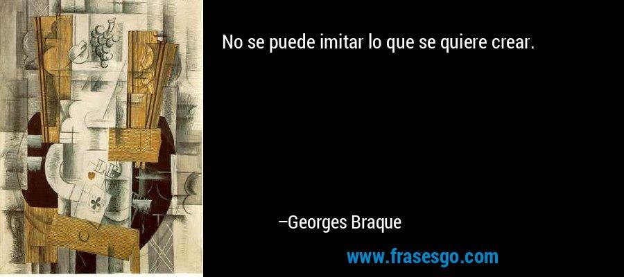 No se puede imitar lo que se quiere crear. – Georges Braque