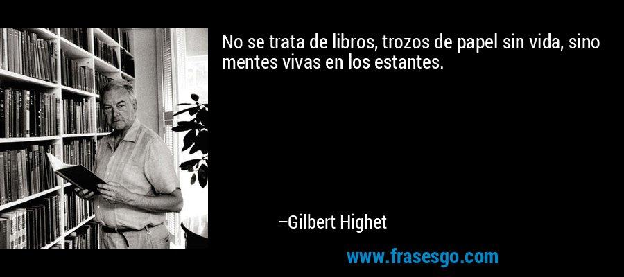 No se trata de libros, trozos de papel sin vida, sino mentes vivas en los estantes. – Gilbert Highet