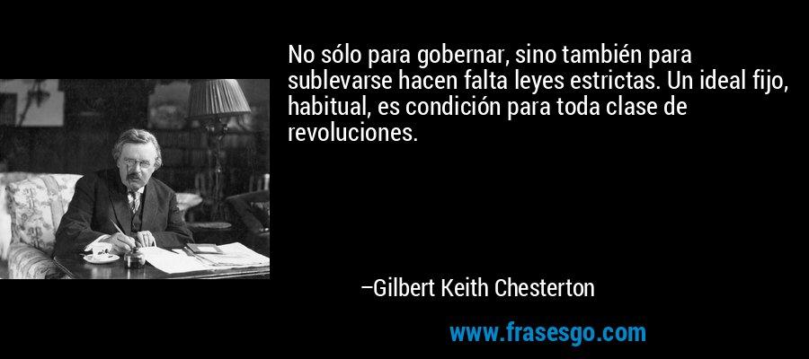 No sólo para gobernar, sino también para sublevarse hacen falta leyes estrictas. Un ideal fijo, habitual, es condición para toda clase de revoluciones. – Gilbert Keith Chesterton
