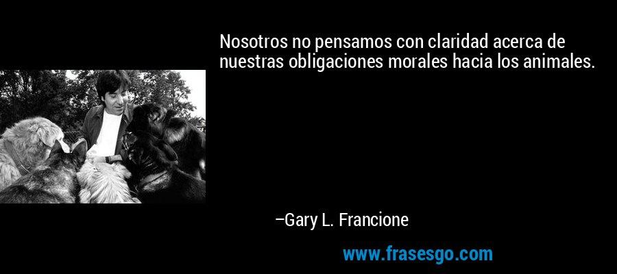 Nosotros no pensamos con claridad acerca de nuestras obligaciones morales hacia los animales. – Gary L. Francione