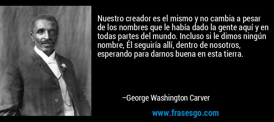 Nuestro creador es el mismo y no cambia a pesar de los nombres que le había dado la gente aquí y en todas partes del mundo. Incluso si le dimos ningún nombre, Él seguiría allí, dentro de nosotros, esperando para darnos buena en esta tierra. – George Washington Carver