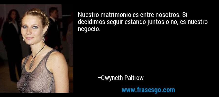 Nuestro matrimonio es entre nosotros. Si decidimos seguir estando juntos o no, es nuestro negocio. – Gwyneth Paltrow