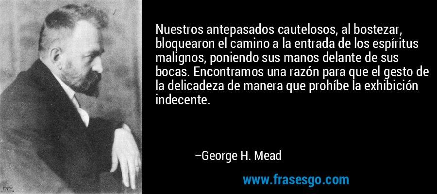 Nuestros antepasados cautelosos, al bostezar, bloquearon el camino a la entrada de los espíritus malignos, poniendo sus manos delante de sus bocas. Encontramos una razón para que el gesto de la delicadeza de manera que prohíbe la exhibición indecente. – George H. Mead