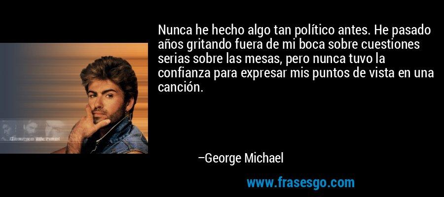 Nunca he hecho algo tan político antes. He pasado años gritando fuera de mi boca sobre cuestiones serias sobre las mesas, pero nunca tuvo la confianza para expresar mis puntos de vista en una canción. – George Michael