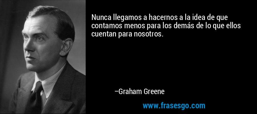 Nunca llegamos a hacernos a la idea de que contamos menos para los demás de lo que ellos cuentan para nosotros. – Graham Greene