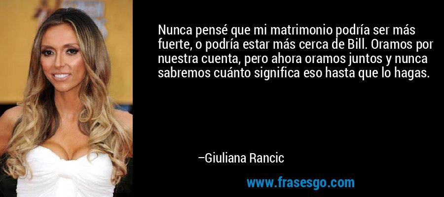 Nunca pensé que mi matrimonio podría ser más fuerte, o podría estar más cerca de Bill. Oramos por nuestra cuenta, pero ahora oramos juntos y nunca sabremos cuánto significa eso hasta que lo hagas. – Giuliana Rancic