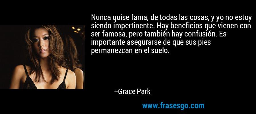 Nunca quise fama, de todas las cosas, y yo no estoy siendo impertinente. Hay beneficios que vienen con ser famosa, pero también hay confusión. Es importante asegurarse de que sus pies permanezcan en el suelo. – Grace Park