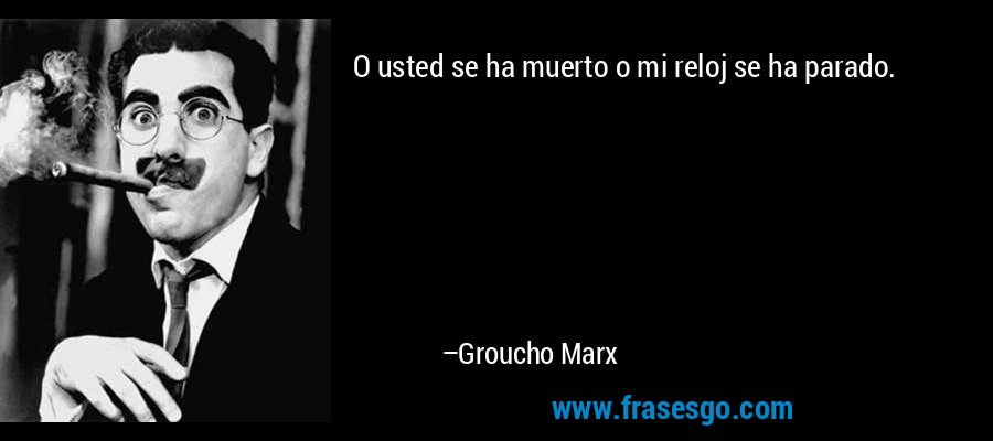 O usted se ha muerto o mi reloj se ha parado. – Groucho Marx