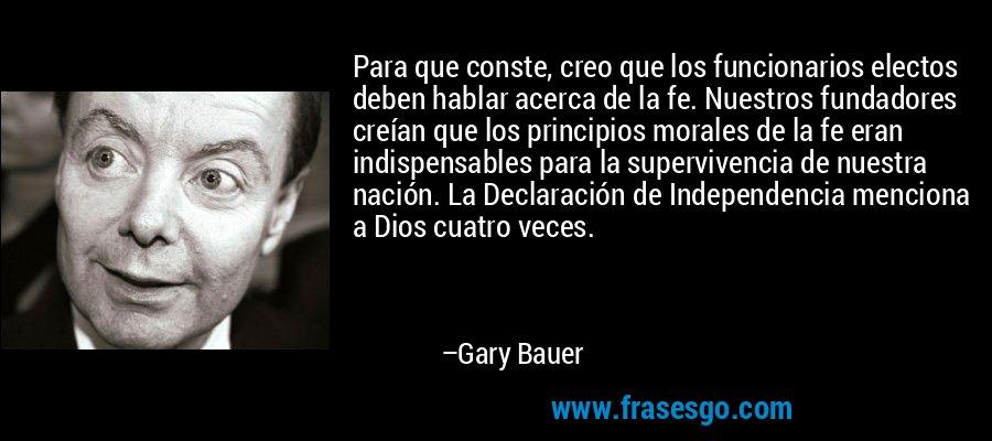 Para que conste, creo que los funcionarios electos deben hablar acerca de la fe. Nuestros fundadores creían que los principios morales de la fe eran indispensables para la supervivencia de nuestra nación. La Declaración de Independencia menciona a Dios cuatro veces. – Gary Bauer