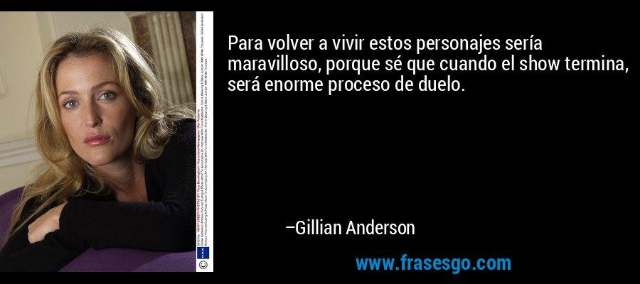 Para volver a vivir estos personajes sería maravilloso, porque sé que cuando el show termina, será enorme proceso de duelo. – Gillian Anderson