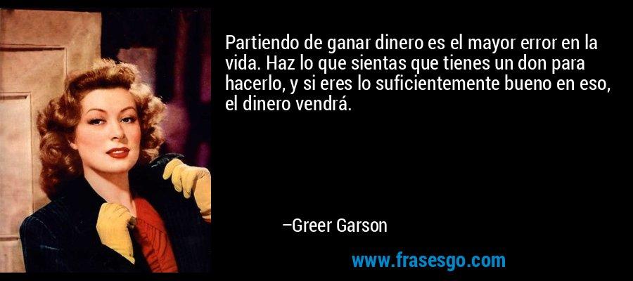 Partiendo de ganar dinero es el mayor error en la vida. Haz lo que sientas que tienes un don para hacerlo, y si eres lo suficientemente bueno en eso, el dinero vendrá. – Greer Garson