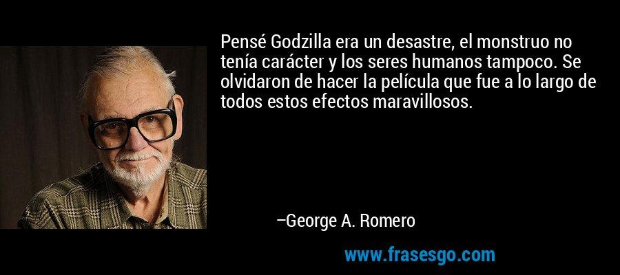 Pensé Godzilla era un desastre, el monstruo no tenía carácter y los seres humanos tampoco. Se olvidaron de hacer la película que fue a lo largo de todos estos efectos maravillosos. – George A. Romero
