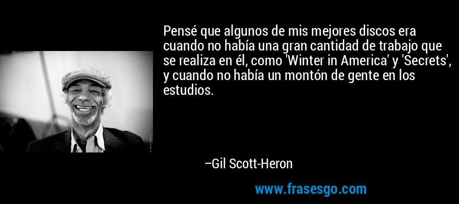 Pensé que algunos de mis mejores discos era cuando no había una gran cantidad de trabajo que se realiza en él, como 'Winter in America' y 'Secrets', y cuando no había un montón de gente en los estudios. – Gil Scott-Heron