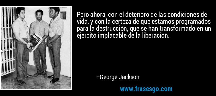 Pero ahora, con el deterioro de las condiciones de vida, y con la certeza de que estamos programados para la destrucción, que se han transformado en un ejército implacable de la liberación. – George Jackson