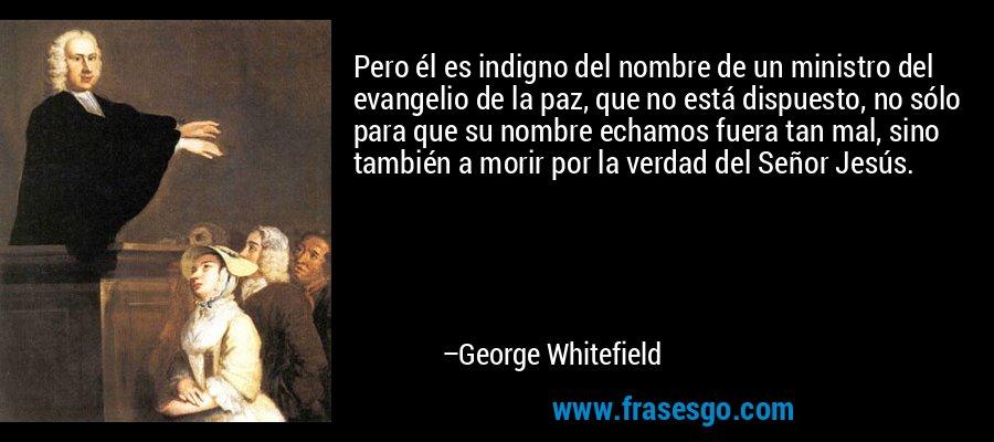 Pero él es indigno del nombre de un ministro del evangelio de la paz, que no está dispuesto, no sólo para que su nombre echamos fuera tan mal, sino también a morir por la verdad del Señor Jesús. – George Whitefield