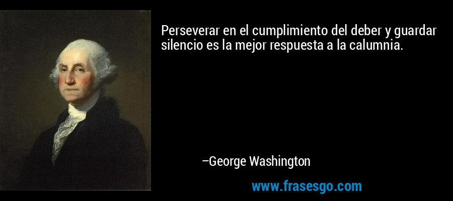 Perseverar en el cumplimiento del deber y guardar silencio es la mejor respuesta a la calumnia. – George Washington