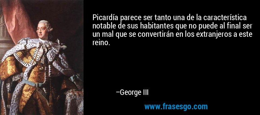 Picardía parece ser tanto una de la característica notable de sus habitantes que no puede al final ser un mal que se convertirán en los extranjeros a este reino. – George III