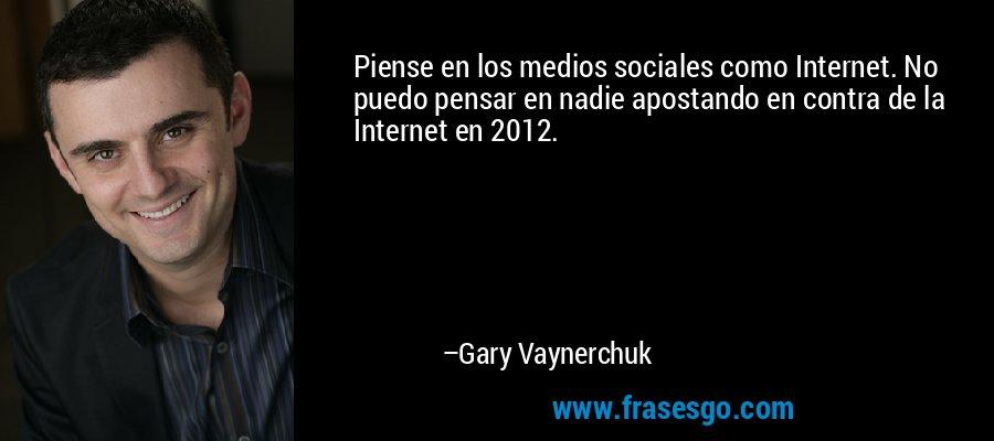 Piense en los medios sociales como Internet. No puedo pensar en nadie apostando en contra de la Internet en 2012. – Gary Vaynerchuk