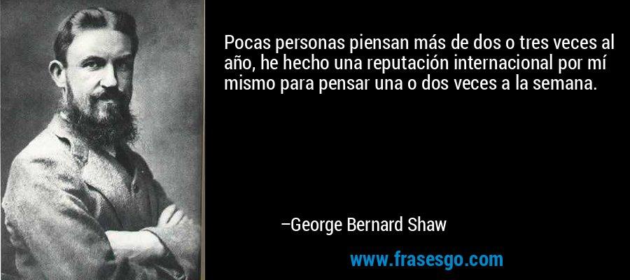 Pocas personas piensan más de dos o tres veces al año, he hecho una reputación internacional por mí mismo para pensar una o dos veces a la semana. – George Bernard Shaw