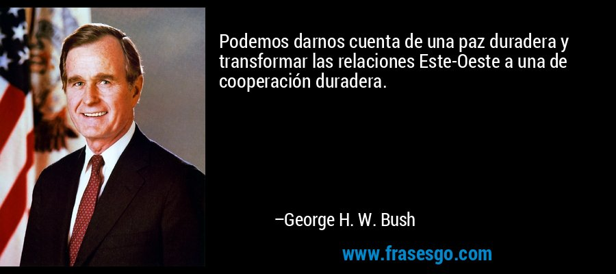 Podemos darnos cuenta de una paz duradera y transformar las relaciones Este-Oeste a una de cooperación duradera. – George H. W. Bush